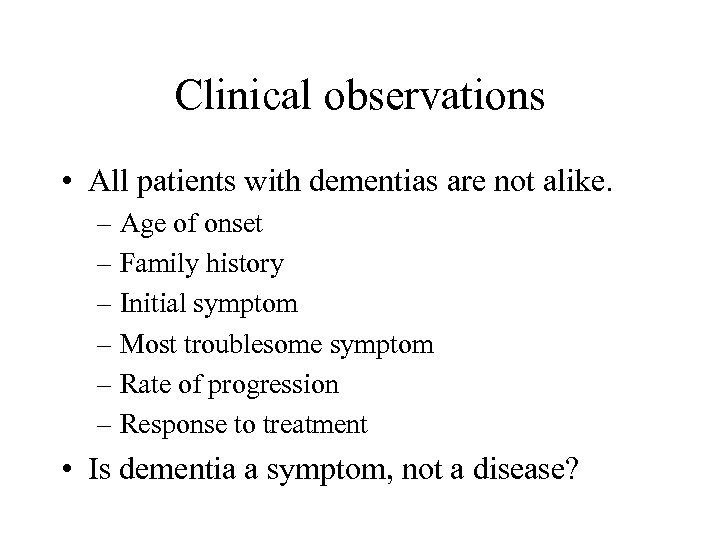 Clinical observations • All patients with dementias are not alike. – Age of onset