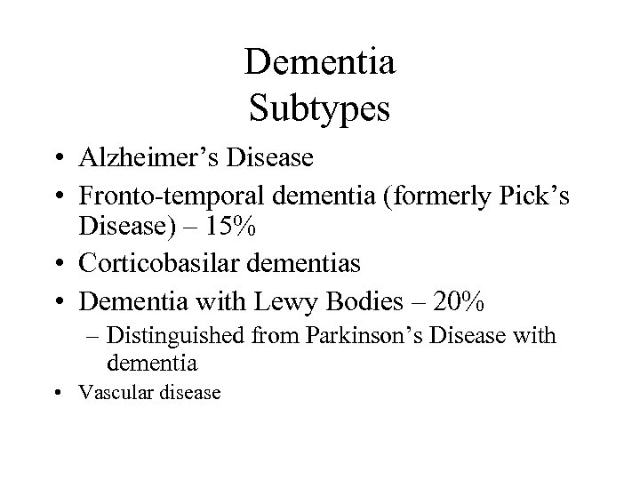 Dementia Subtypes • Alzheimer's Disease • Fronto-temporal dementia (formerly Pick's Disease) – 15% •