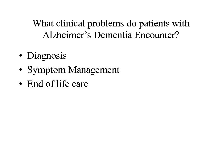 What clinical problems do patients with Alzheimer's Dementia Encounter? • Diagnosis • Symptom Management