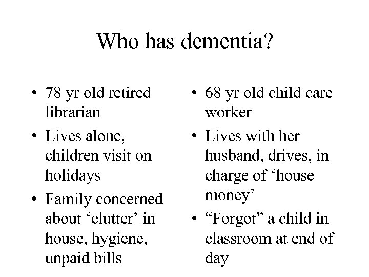 Who has dementia? • 78 yr old retired librarian • Lives alone, children visit