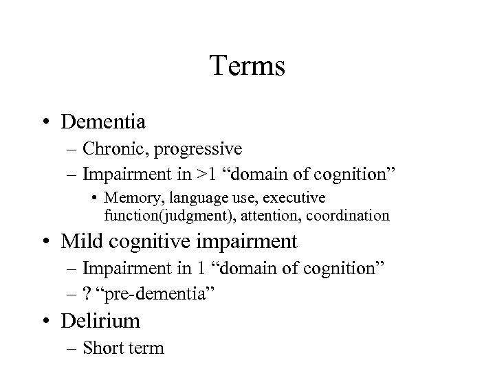 "Terms • Dementia – Chronic, progressive – Impairment in >1 ""domain of cognition"" •"