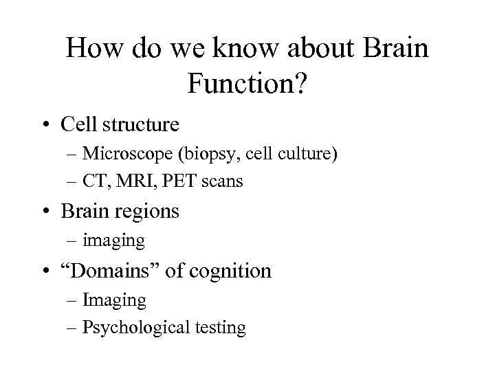 How do we know about Brain Function? • Cell structure – Microscope (biopsy, cell