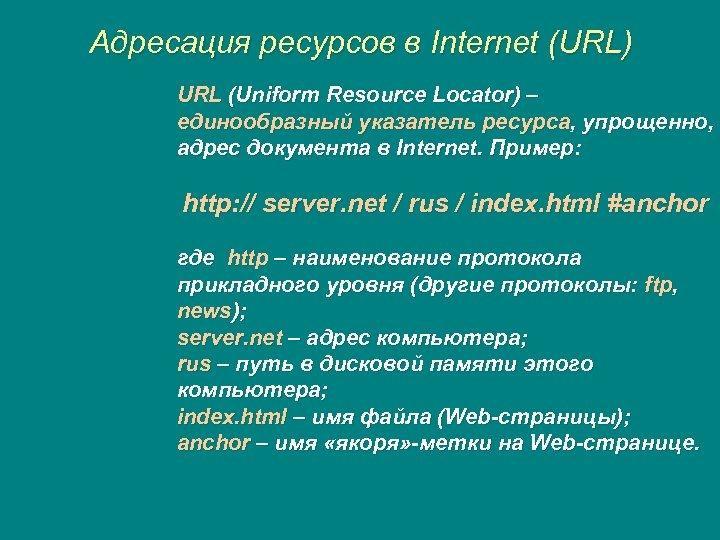 Адресация ресурсов в Internet (URL) URL (Uniform Resource Locator) – единообразный указатель ресурса, упрощенно,