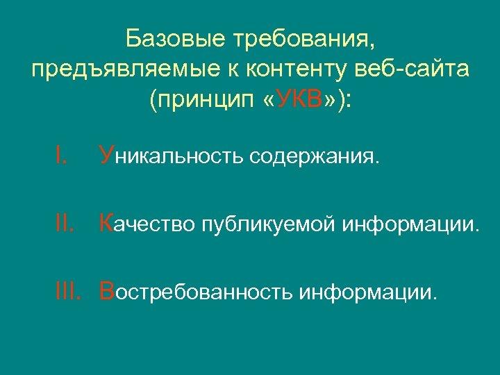 Базовые требования, предъявляемые к контенту веб-сайта (принцип «УКВ» ): I. Уникальность содержания. II. Качество