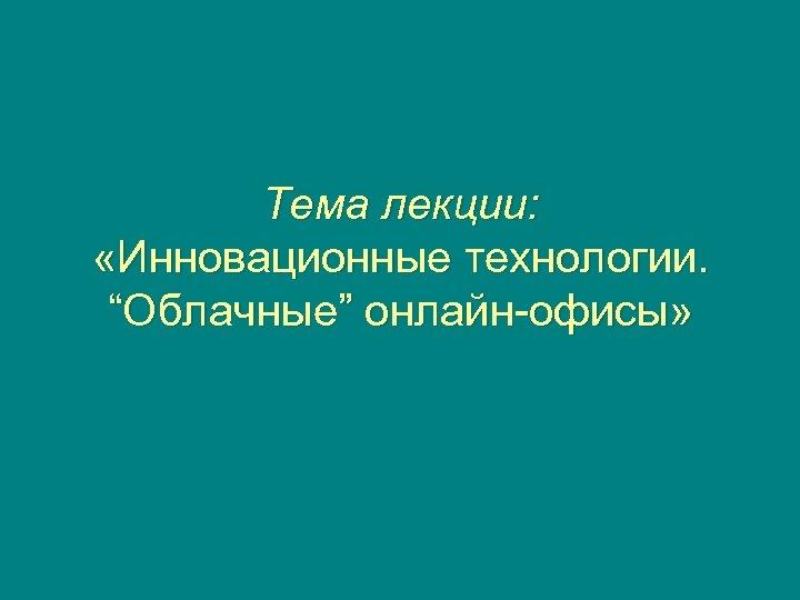 """Тема лекции: «Инновационные технологии. """"Облачные"""" онлайн-офисы»"""