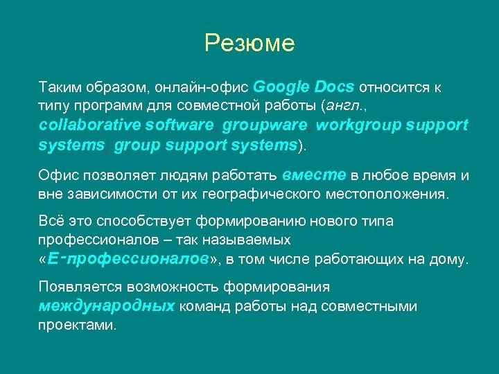 Резюме Таким образом, онлайн-офис Google Docs относится к типу программ для совместной работы (англ.