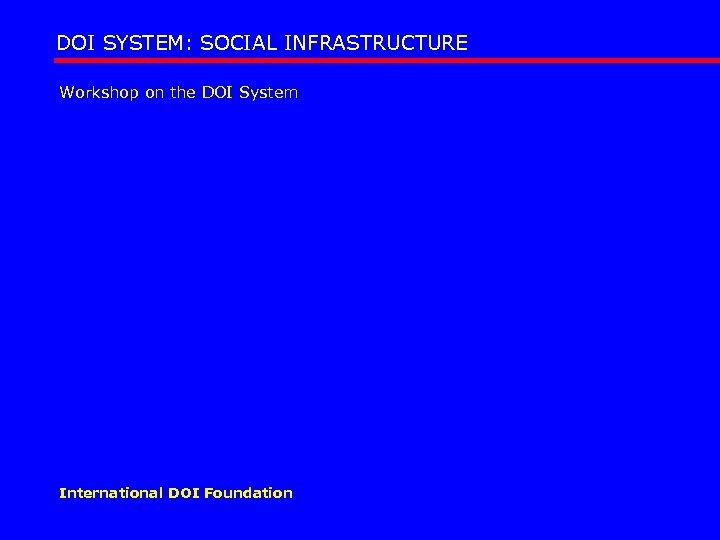 DOI SYSTEM: SOCIAL INFRASTRUCTURE Workshop on the DOI System International DOI Foundation