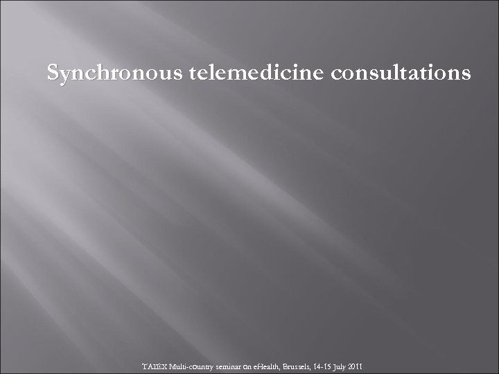 Synchronous telemedicine consultations TAIEX Multi-country seminar on e. Health, Brussels, 14 -15 July 2011