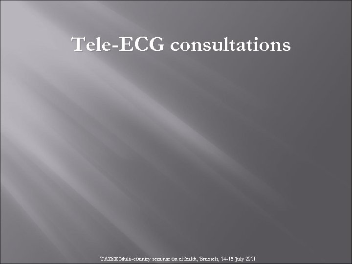 Tele-ECG consultations TAIEX Multi-country seminar on e. Health, Brussels, 14 -15 July 2011