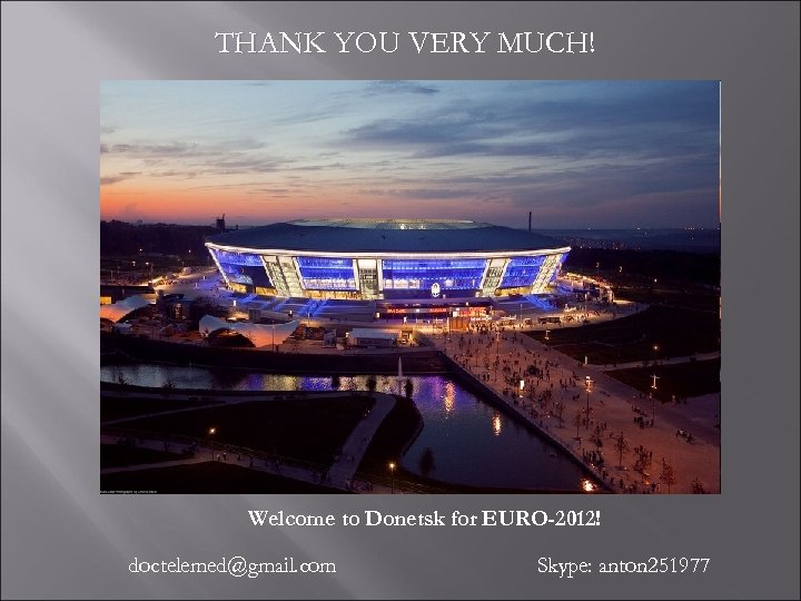 THANK YOU VERY MUCH! Welcome to Donetsk for EURO-2012! doctelemed@gmail. com Skype: anton 251977