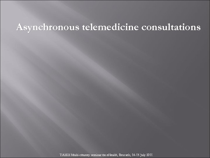 Asynchronous telemedicine consultations TAIEX Multi-country seminar on e. Health, Brussels, 14 -15 July 2011