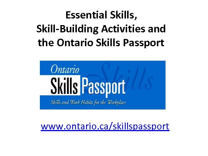 Essential Skills, Skill-Building Activities and the Ontario Skills Passport www. ontario. ca/skillspassport