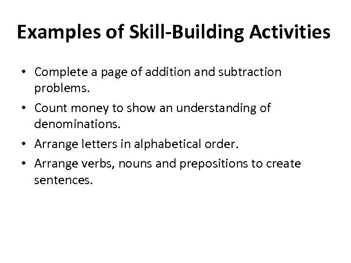 Examples of Skill-Building Activities • Complete a page of addition and subtraction problems. •