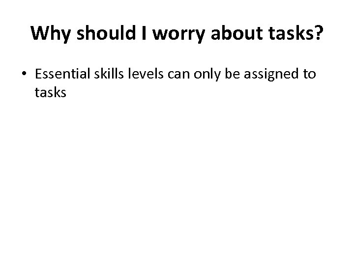 Why should I worry about tasks? • Essential skills levels can only be assigned