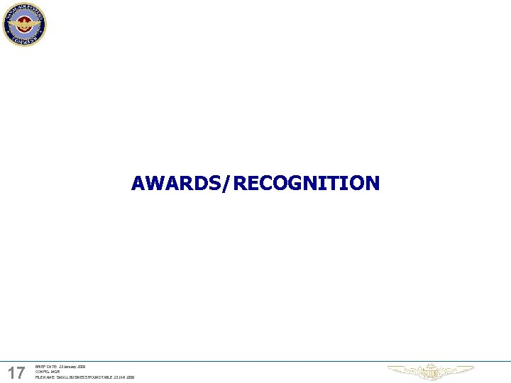 AWARDS/RECOGNITION 17 BRIEF DATE: 23 January 2009 CONFIG. MGR: FILE NAME: SMALL BUSINESS ROUNDTABLE