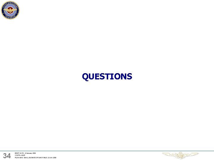 QUESTIONS 34 BRIEF DATE: 23 January 2009 CONFIG. MGR: FILE NAME: SMALL BUSINESS ROUNDTABLE