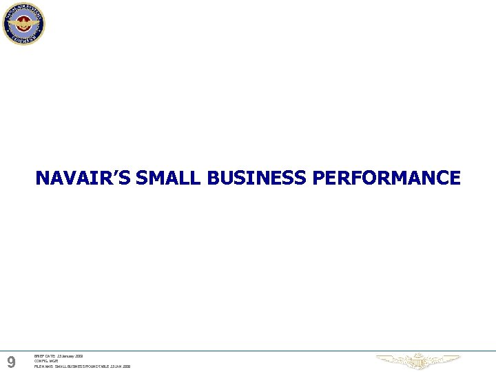 NAVAIR'S SMALL BUSINESS PERFORMANCE 9 BRIEF DATE: 23 January 2009 CONFIG. MGR: FILE NAME: