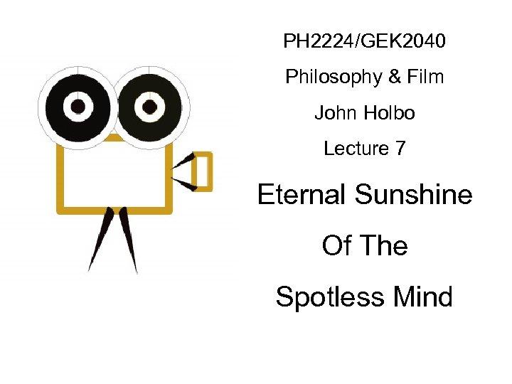 PH 2224/GEK 2040 Philosophy & Film John Holbo Lecture 7 Eternal Sunshine Of The