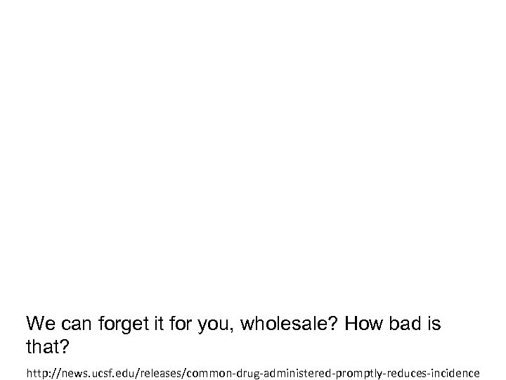 We can forget it for you, wholesale? How bad is that? http: //news. ucsf.