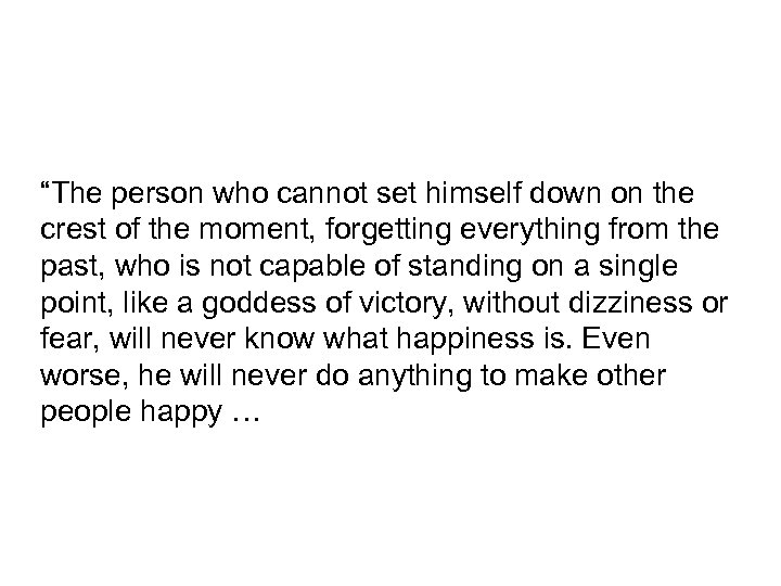 """""""The person who cannot set himself down on the crest of the moment, forgetting"""