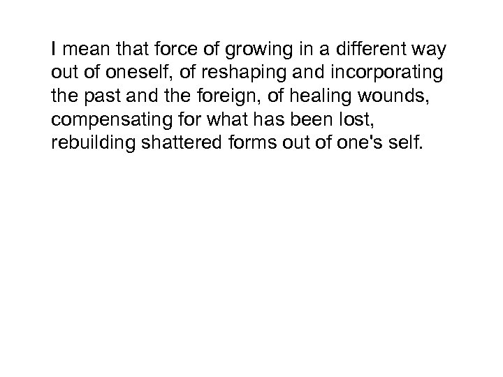 I mean that force of growing in a different way out of oneself, of