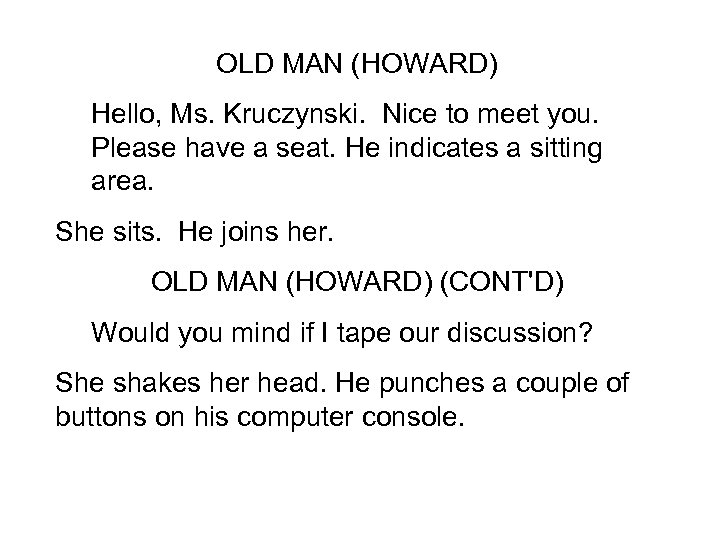 OLD MAN (HOWARD) Hello, Ms. Kruczynski. Nice to meet you. Please have a seat.
