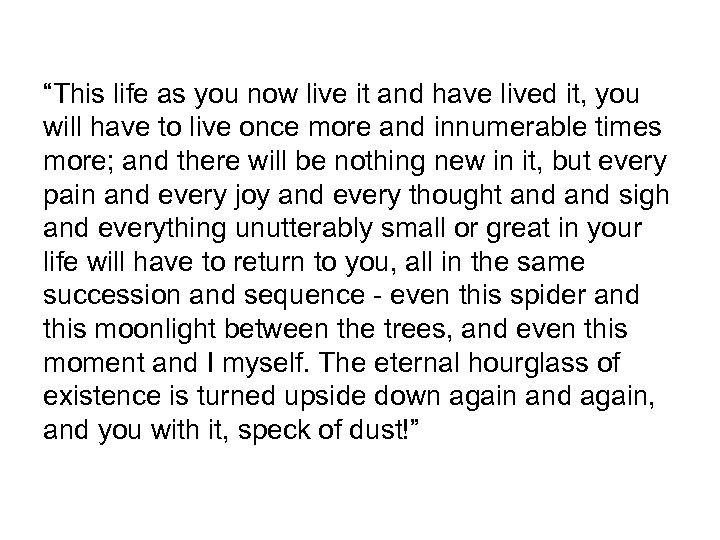 """This life as you now live it and have lived it, you will have"