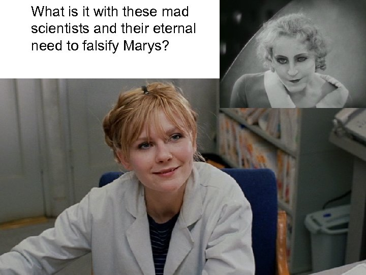 What is it with these mad scientists and their eternal need to falsify Marys?