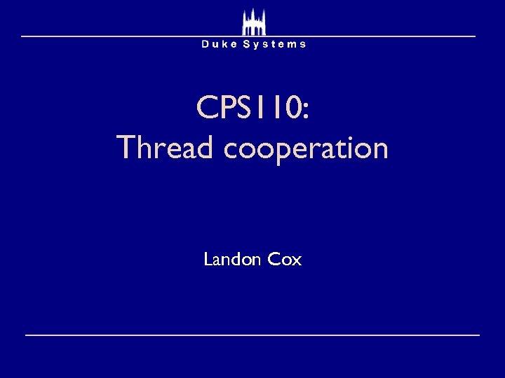 CPS 110: Thread cooperation Landon Cox