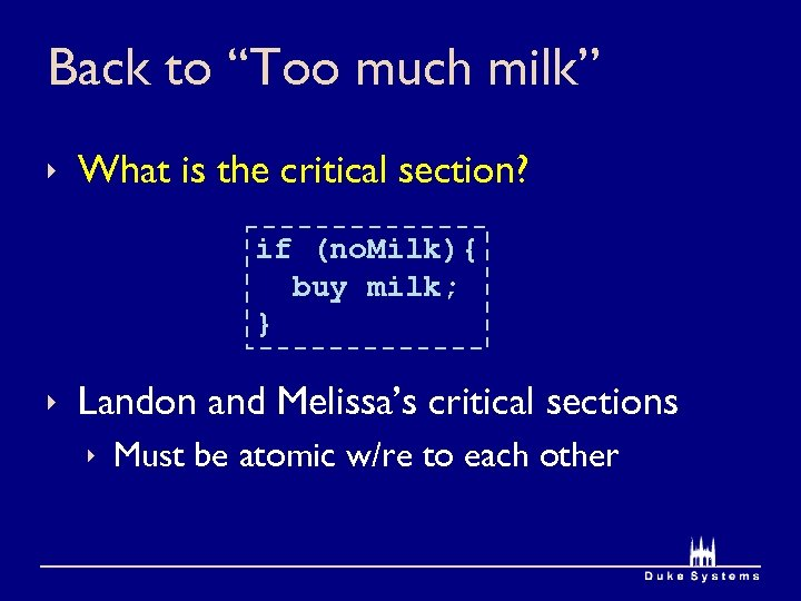 """Back to """"Too much milk"""" ê What is the critical section? if (no. Milk){"""