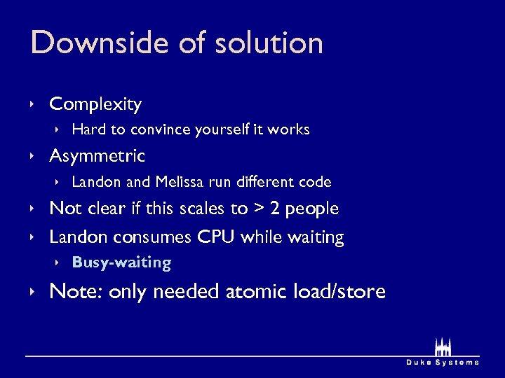 Downside of solution ê Complexity ê Hard to convince yourself it works ê Asymmetric
