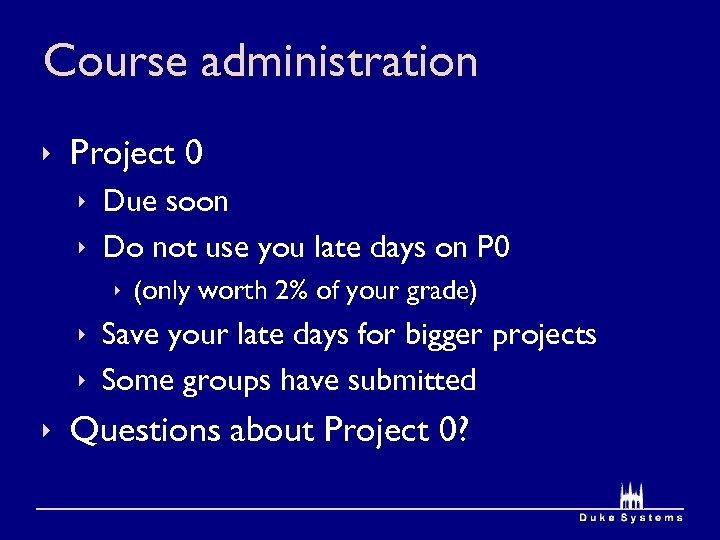 Course administration ê Project 0 ê Due soon ê Do not use you late