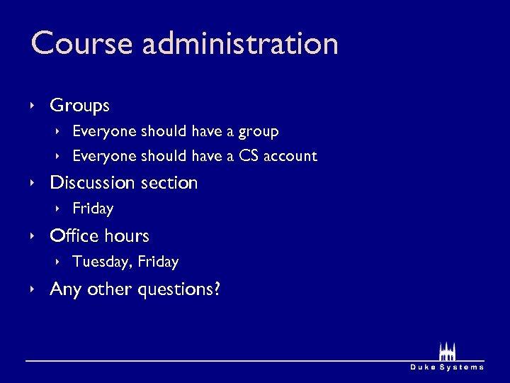 Course administration ê Groups ê Everyone should have a group ê Everyone should have