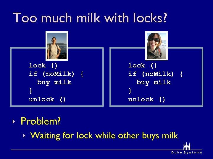 Too much milk with locks? lock () if (no. Milk) { buy milk }
