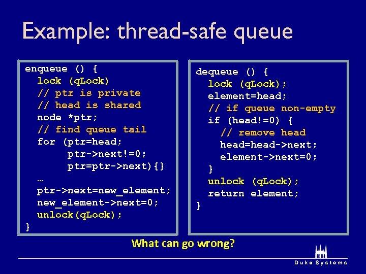 Example: thread-safe queue enqueue () { lock (q. Lock) // ptr is private //