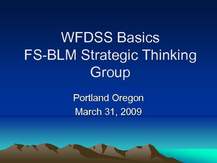 WFDSS Basics FS-BLM Strategic Thinking Group Portland Oregon March 31, 2009
