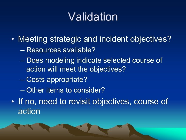 Validation • Meeting strategic and incident objectives? – Resources available? – Does modeling indicate