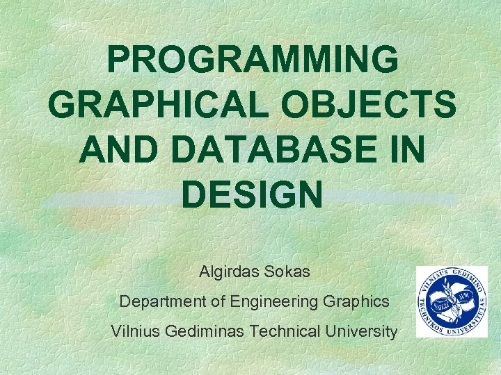 PROGRAMMING GRAPHICAL OBJECTS AND DATABASE IN DESIGN Algirdas Sokas Department of Engineering Graphics Vilnius