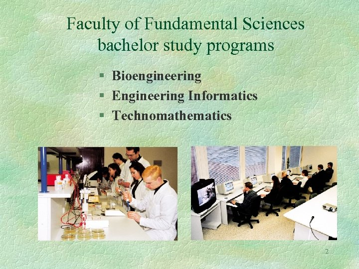 Faculty of Fundamental Sciences bachelor study programs § Bioengineering § Engineering Informatics § Technomathematics