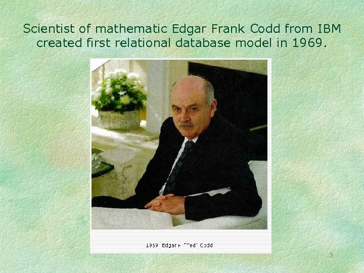 Scientist of mathematic Edgar Frank Codd from IBM created first relational database model in