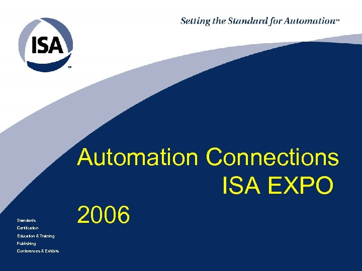 Standards Certification Education & Training Publishing Conferences & Exhibits Automation Connections ISA EXPO 2006