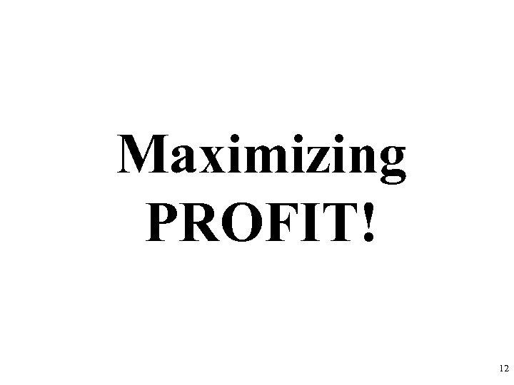 Maximizing PROFIT! 12