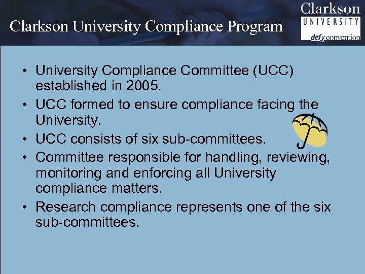 Clarkson University Compliance Program • University Compliance Committee (UCC) established in 2005. • UCC