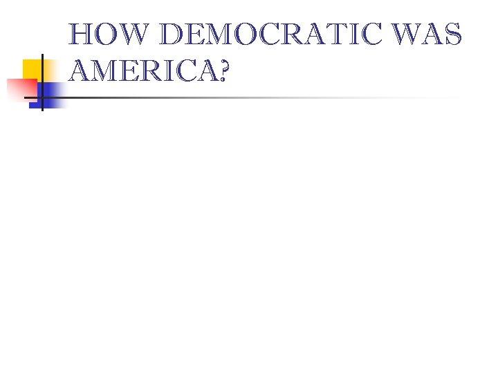 HOW DEMOCRATIC WAS AMERICA?