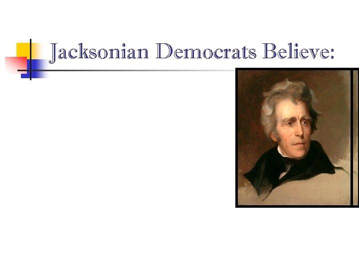 Jacksonian Democrats Believe: