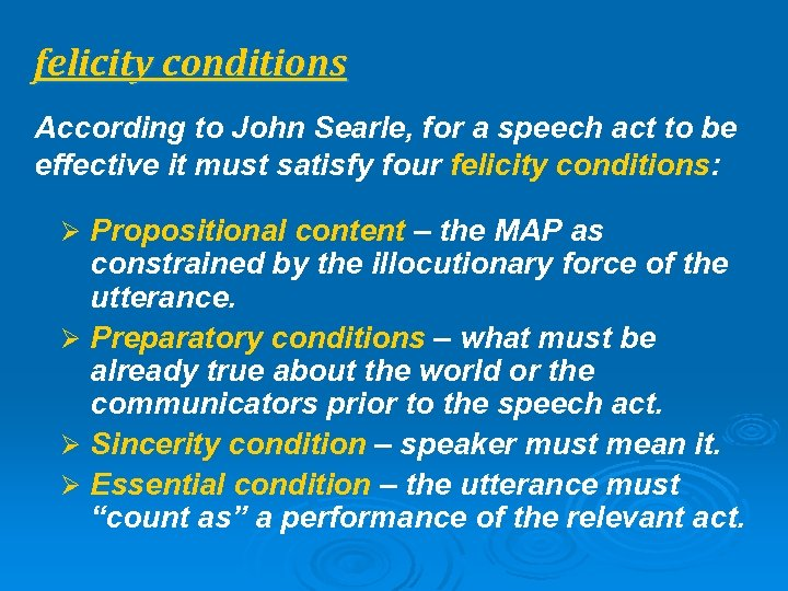 felicity conditions According to John Searle, for a speech act to be effective it