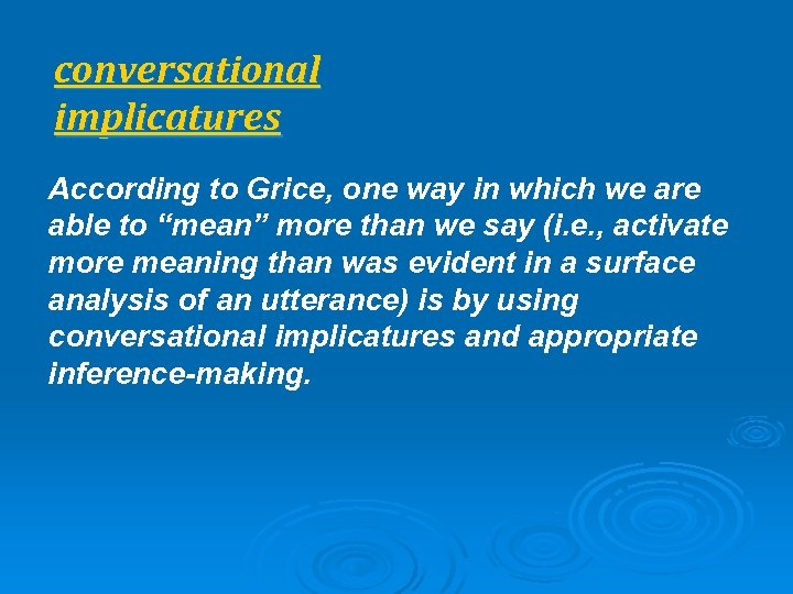 "conversational implicatures According to Grice, one way in which we are able to ""mean"""