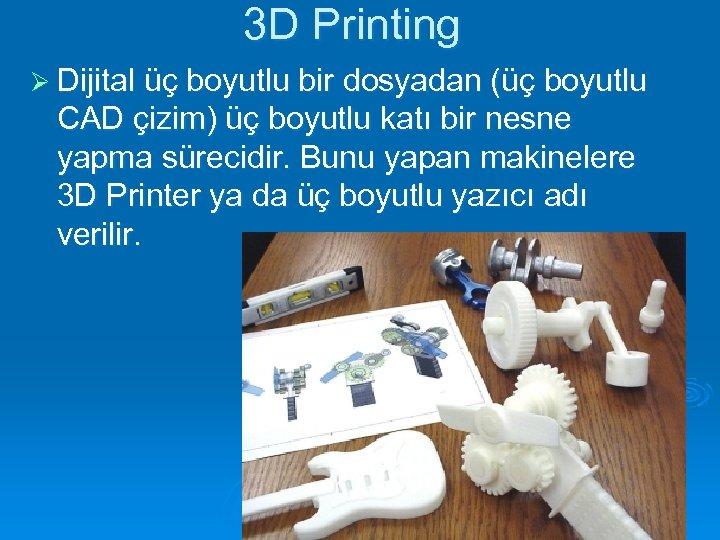 3 D Printing Ø Dijital üç boyutlu bir dosyadan (üç boyutlu CAD çizim) üç
