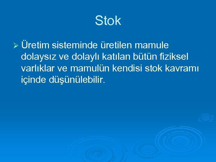 Stok Ø Üretim sisteminde üretilen mamule dolaysız ve dolaylı katılan bütün fiziksel varlıklar ve