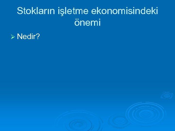Stokların işletme ekonomisindeki önemi Ø Nedir?